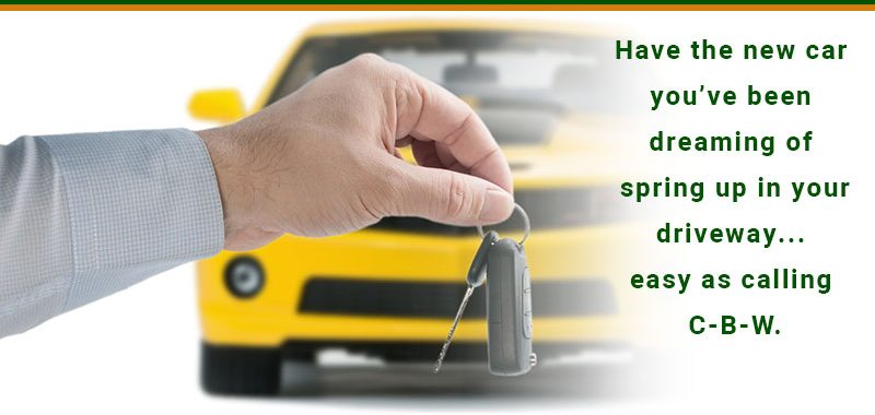 Have the new car you've been dreaming of spring up in your driveway...easy as calling C-B-W.